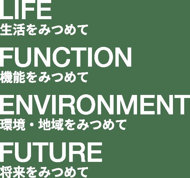 LIFE 生活をみつめて FUNCTION 機能をみつめて ENVIRONMENT 環境・地域をみつめて FUTURE 将来をみつめて